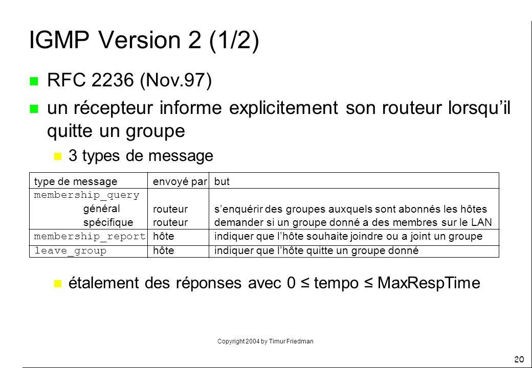 Copyright 2004 by Timur Friedman 20 IGMP Version 2 (1/2) n RFC 2236 (Nov.97) n un récepteur informe explicitement son routeur lorsquil quitte un group