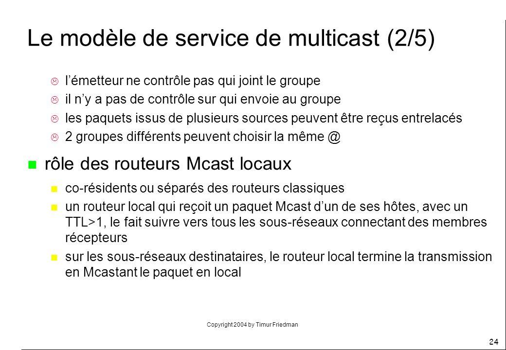 Copyright 2004 by Timur Friedman 24 Le modèle de service de multicast (2/5) lémetteur ne contrôle pas qui joint le groupe il ny a pas de contrôle sur