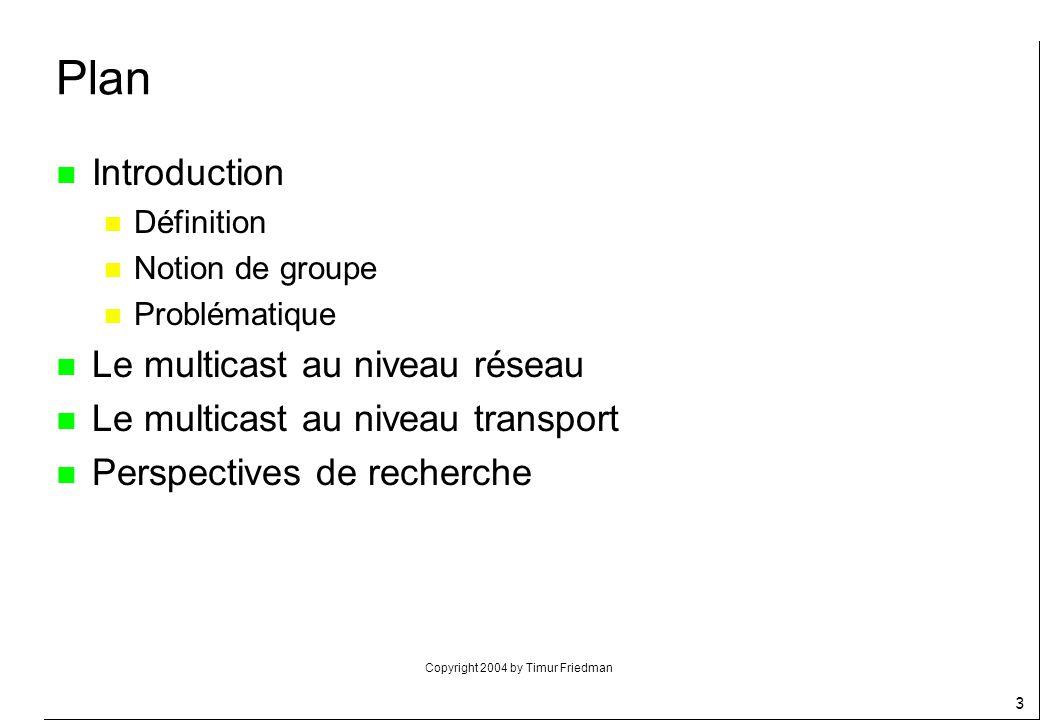 Copyright 2004 by Timur Friedman 3 Plan n Introduction n Définition n Notion de groupe n Problématique n Le multicast au niveau réseau n Le multicast
