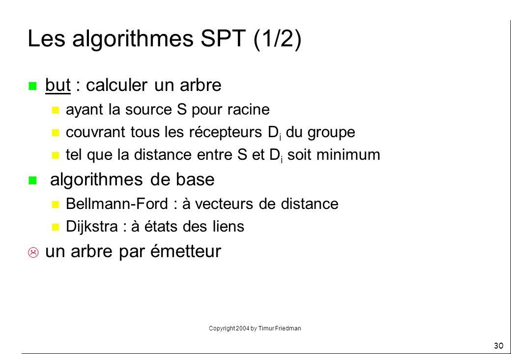 Copyright 2004 by Timur Friedman 30 Les algorithmes SPT (1/2) n but : calculer un arbre n ayant la source S pour racine n couvrant tous les récepteurs