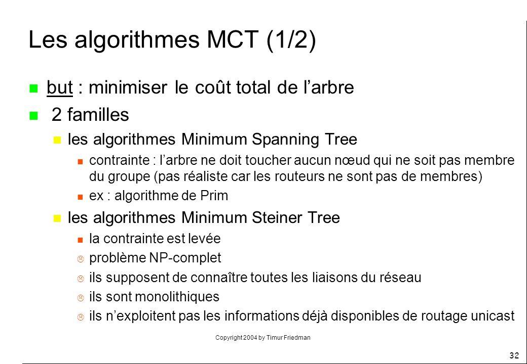 Copyright 2004 by Timur Friedman 32 Les algorithmes MCT (1/2) n but : minimiser le coût total de larbre n 2 familles n les algorithmes Minimum Spannin