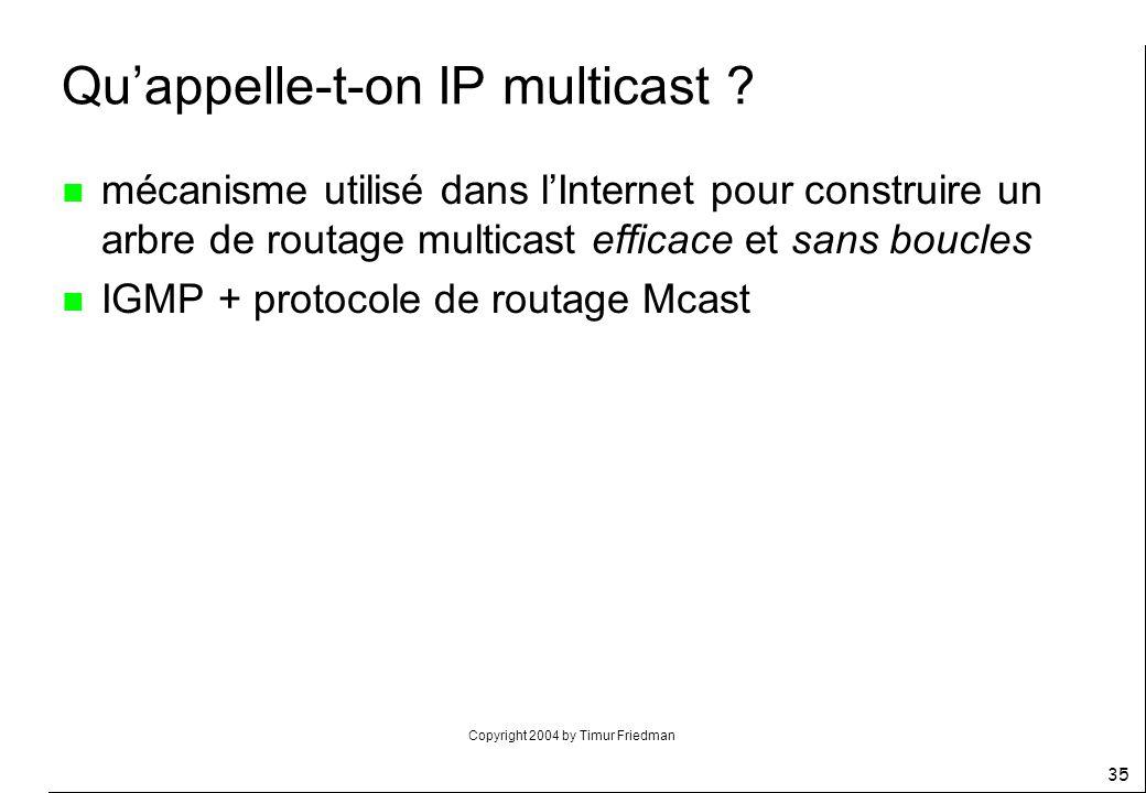 Copyright 2004 by Timur Friedman 35 Quappelle-t-on IP multicast ? n mécanisme utilisé dans lInternet pour construire un arbre de routage multicast eff