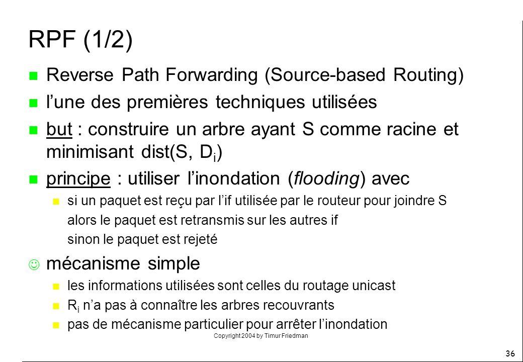 Copyright 2004 by Timur Friedman 36 RPF (1/2) n Reverse Path Forwarding (Source-based Routing) n lune des premières techniques utilisées n but : const