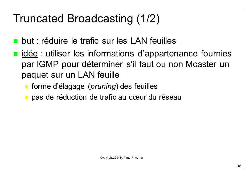 Copyright 2004 by Timur Friedman 38 Truncated Broadcasting (1/2) n but : réduire le trafic sur les LAN feuilles n idée : utiliser les informations dap