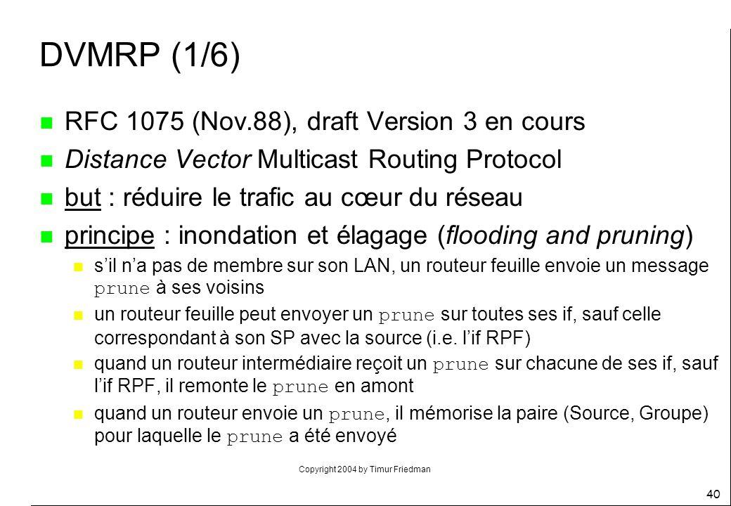 Copyright 2004 by Timur Friedman 40 DVMRP (1/6) n RFC 1075 (Nov.88), draft Version 3 en cours n Distance Vector Multicast Routing Protocol n but : réd