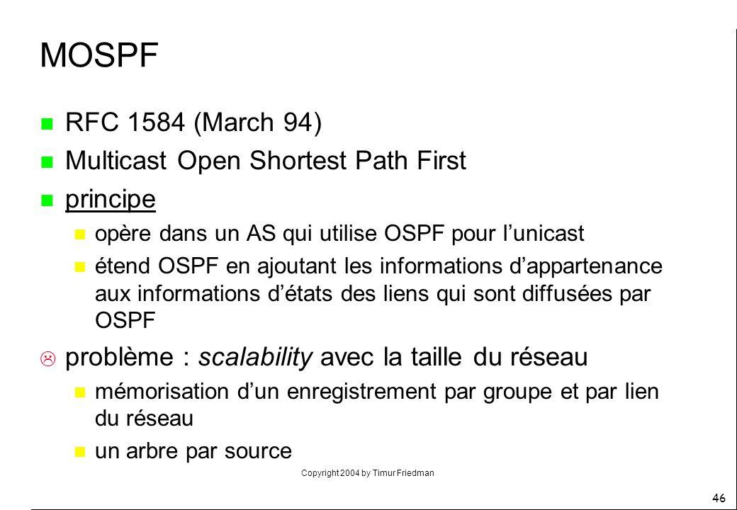 Copyright 2004 by Timur Friedman 46 MOSPF n RFC 1584 (March 94) n Multicast Open Shortest Path First n principe n opère dans un AS qui utilise OSPF po