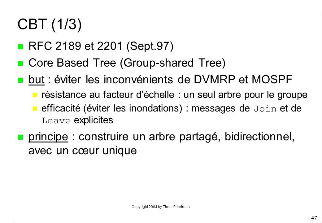 Copyright 2004 by Timur Friedman 47 CBT (1/3) n RFC 2189 et 2201 (Sept.97) n Core Based Tree (Group-shared Tree) n but : éviter les inconvénients de D