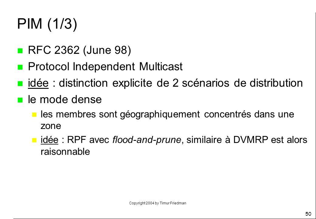 Copyright 2004 by Timur Friedman 50 PIM (1/3) n RFC 2362 (June 98) n Protocol Independent Multicast n idée : distinction explicite de 2 scénarios de d