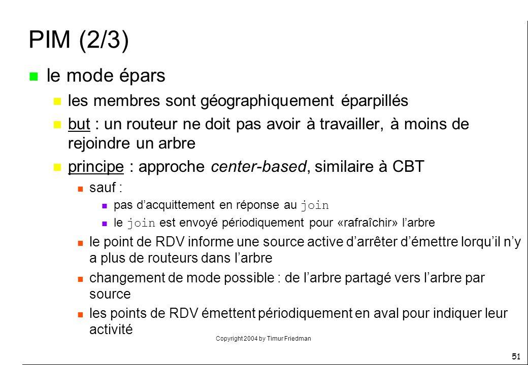 Copyright 2004 by Timur Friedman 51 PIM (2/3) n le mode épars n les membres sont géographiquement éparpillés n but : un routeur ne doit pas avoir à tr