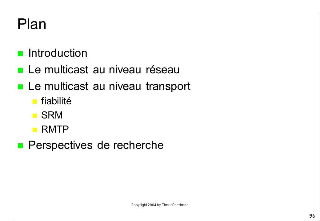Copyright 2004 by Timur Friedman 56 Plan n Introduction n Le multicast au niveau réseau n Le multicast au niveau transport n fiabilité n SRM n RMTP n