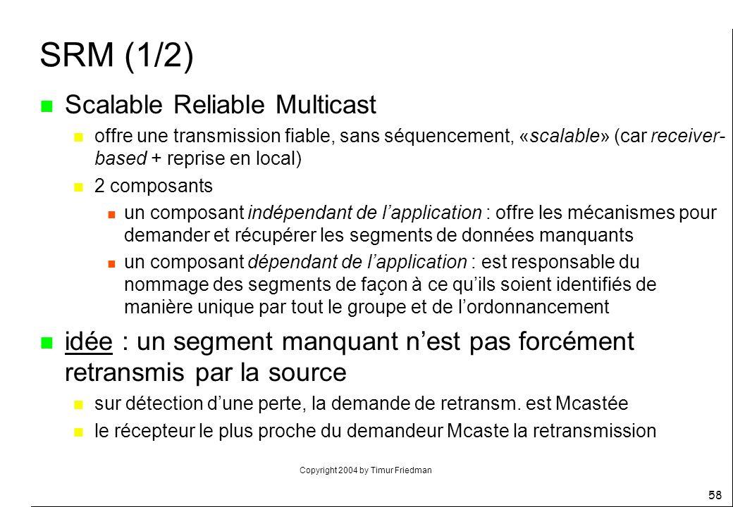 Copyright 2004 by Timur Friedman 58 SRM (1/2) n Scalable Reliable Multicast n offre une transmission fiable, sans séquencement, «scalable» (car receiv