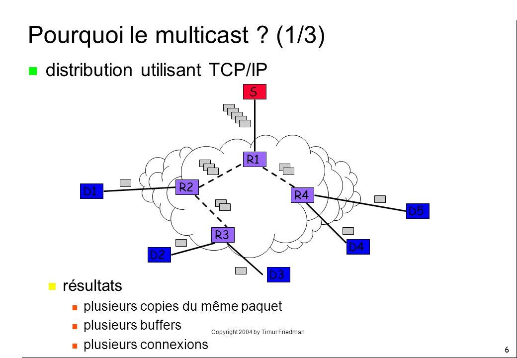Copyright 2004 by Timur Friedman 6 R3 R4 R2 R1 S D1 D2 D3 D4 D5 Pourquoi le multicast ? (1/3) n distribution utilisant TCP/IP n résultats n plusieurs