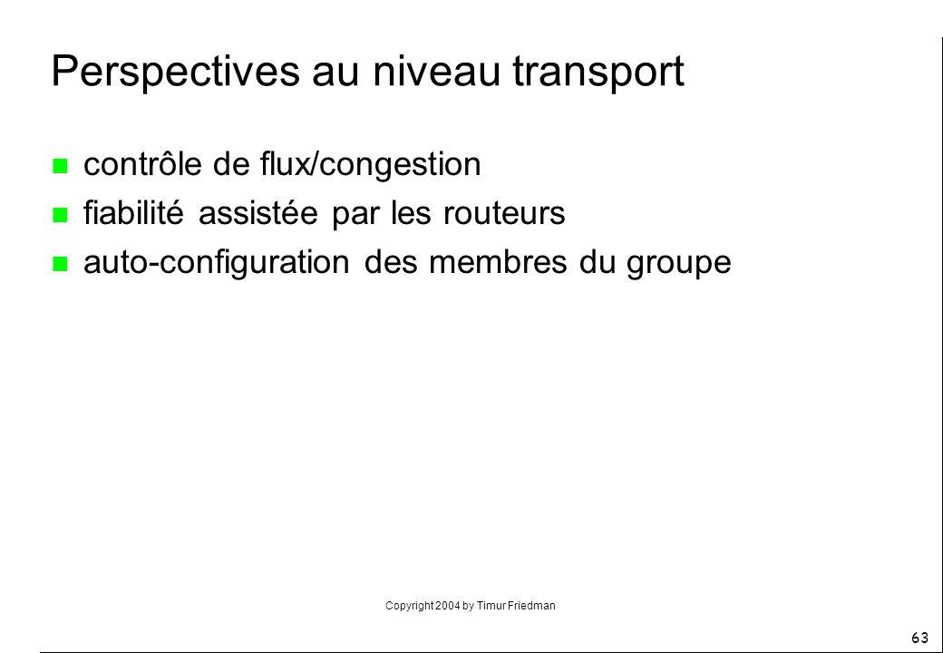 Copyright 2004 by Timur Friedman 63 Perspectives au niveau transport n contrôle de flux/congestion n fiabilité assistée par les routeurs n auto-config