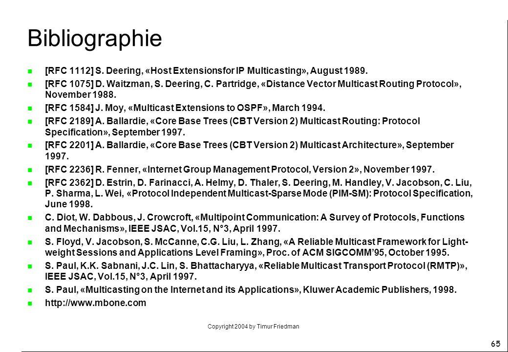 Copyright 2004 by Timur Friedman 65 Bibliographie n [RFC 1112] S. Deering, «Host Extensionsfor IP Multicasting», August 1989. n [RFC 1075] D. Waitzman