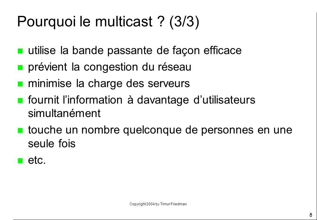 Copyright 2004 by Timur Friedman 8 Pourquoi le multicast ? (3/3) n utilise la bande passante de façon efficace n prévient la congestion du réseau n mi