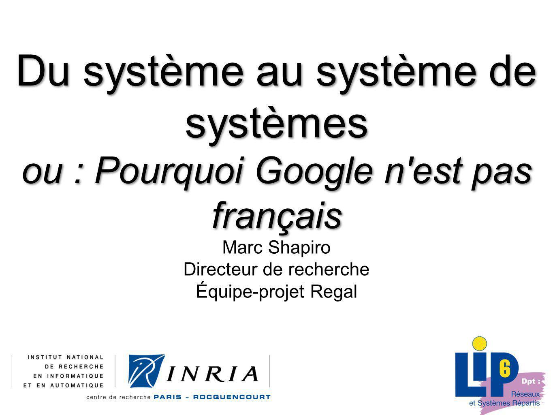 Du système au système de systèmes ou : Pourquoi Google n est pas français Marc Shapiro Directeur de recherche Équipe-projet Regal