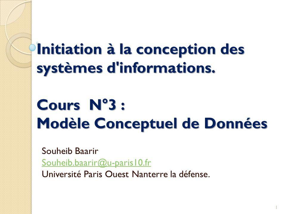 Initiation à la conception des systèmes d'informations. Cours N°3 : Modèle Conceptuel de Données Souheib Baarir Souheib.baarir@u-paris10.fr Université