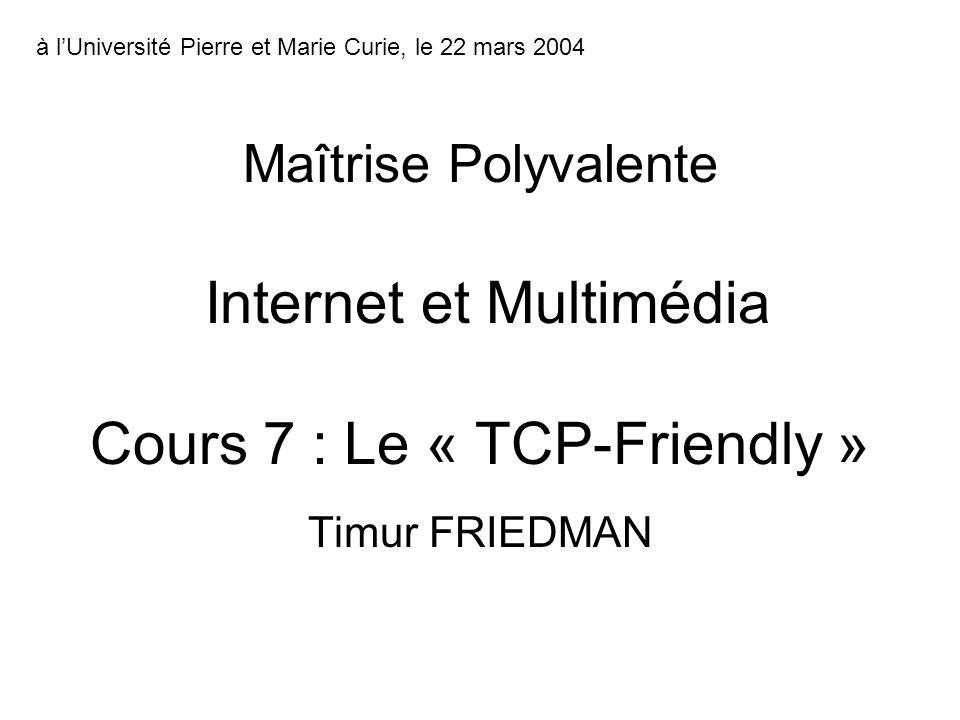 Timur FRIEDMAN Maîtrise Polyvalente Internet et Multimédia Cours 7 : Le « TCP-Friendly » à lUniversité Pierre et Marie Curie, le 22 mars 2004
