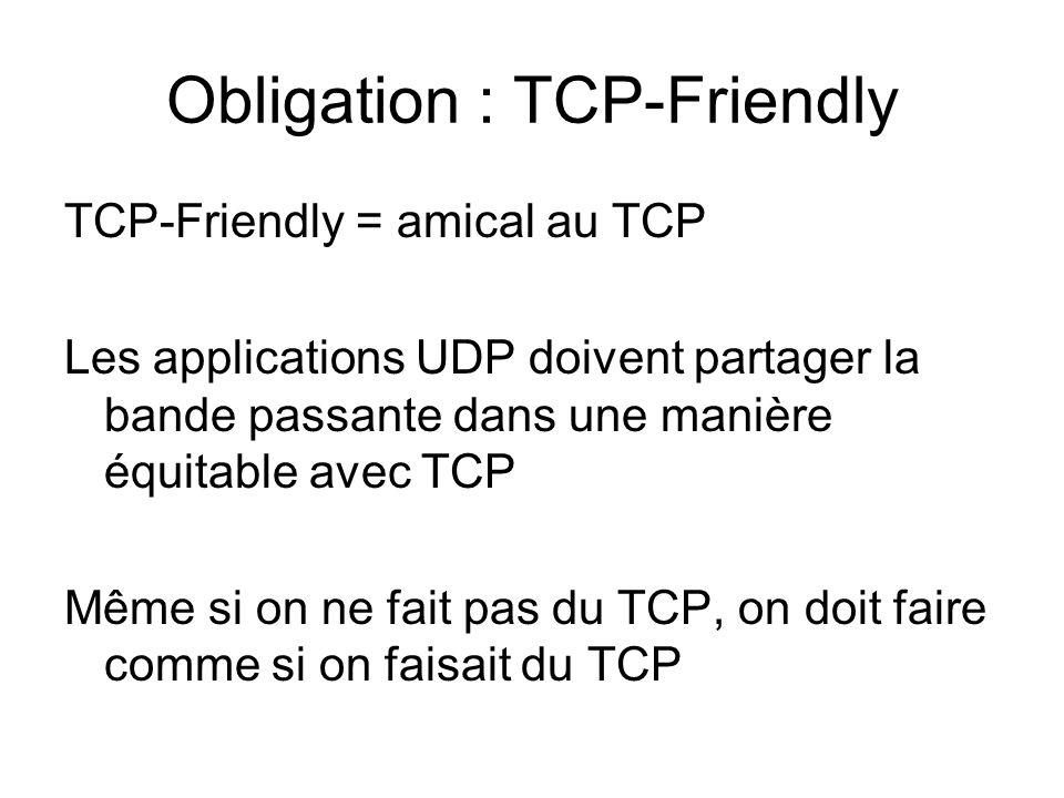 Obligation : TCP-Friendly TCP-Friendly = amical au TCP Les applications UDP doivent partager la bande passante dans une manière équitable avec TCP Même si on ne fait pas du TCP, on doit faire comme si on faisait du TCP