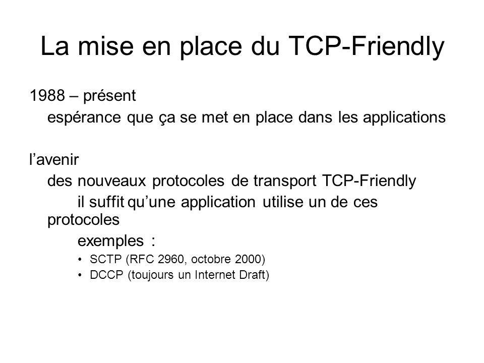 La mise en place du TCP-Friendly 1988 – présent espérance que ça se met en place dans les applications lavenir des nouveaux protocoles de transport TCP-Friendly il suffit quune application utilise un de ces protocoles exemples : SCTP (RFC 2960, octobre 2000) DCCP (toujours un Internet Draft)