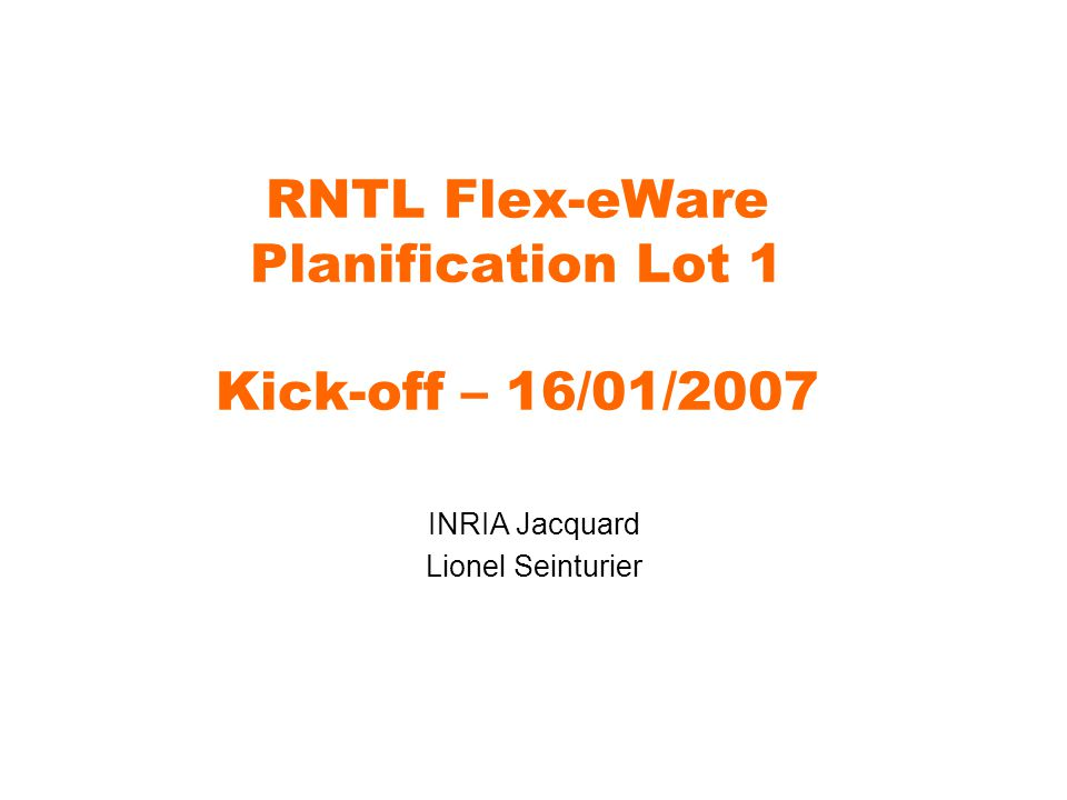 RNTL Flex-eWare Planification Lot 1 Kick-off – 16/01/2007 INRIA Jacquard Lionel Seinturier