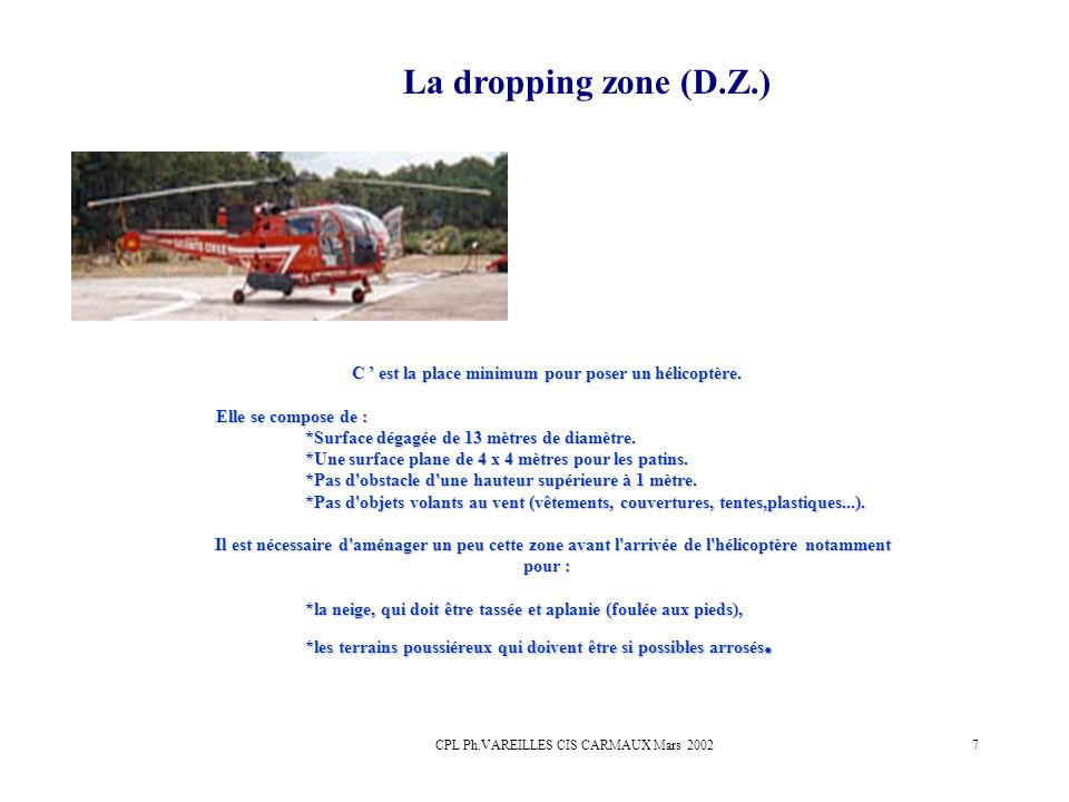 CPL Ph.VAREILLES CIS CARMAUX Mars 20027 La dropping zone (D.Z.) C est la place minimum pour poser un hélicoptère. Elle se compose de : Elle se compose