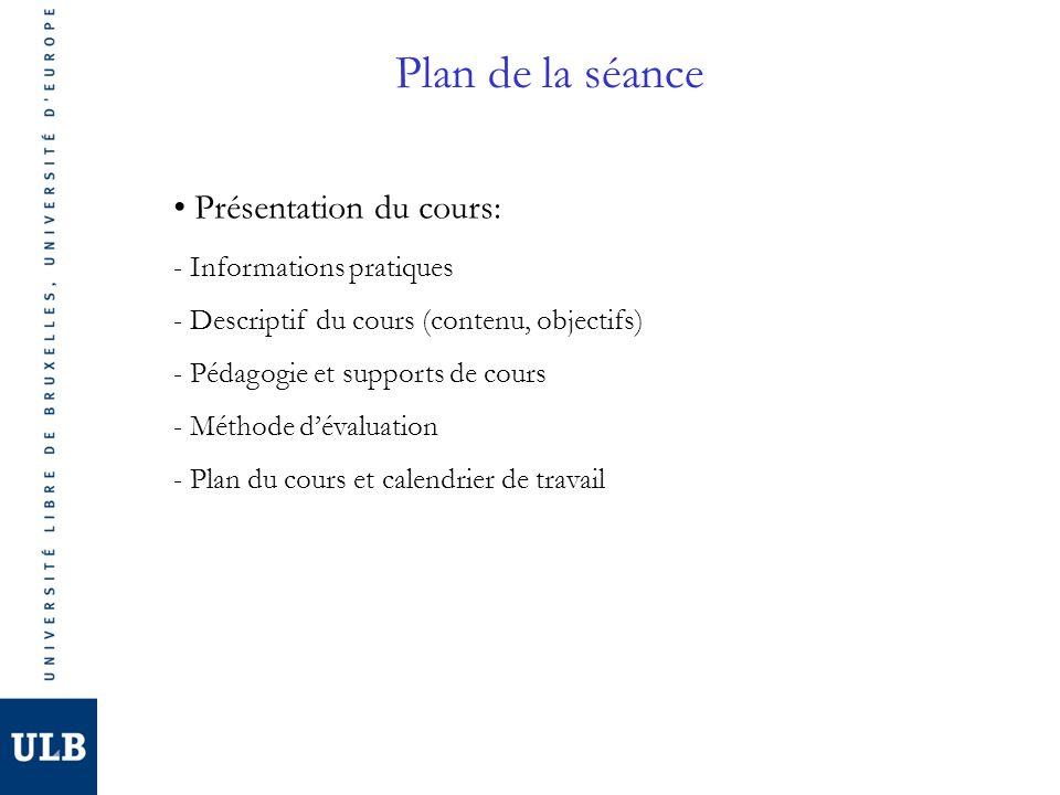 Plan de la séance Présentation du cours: - Informations pratiques - Descriptif du cours (contenu, objectifs) - Pédagogie et supports de cours - Méthode dévaluation - Plan du cours et calendrier de travail
