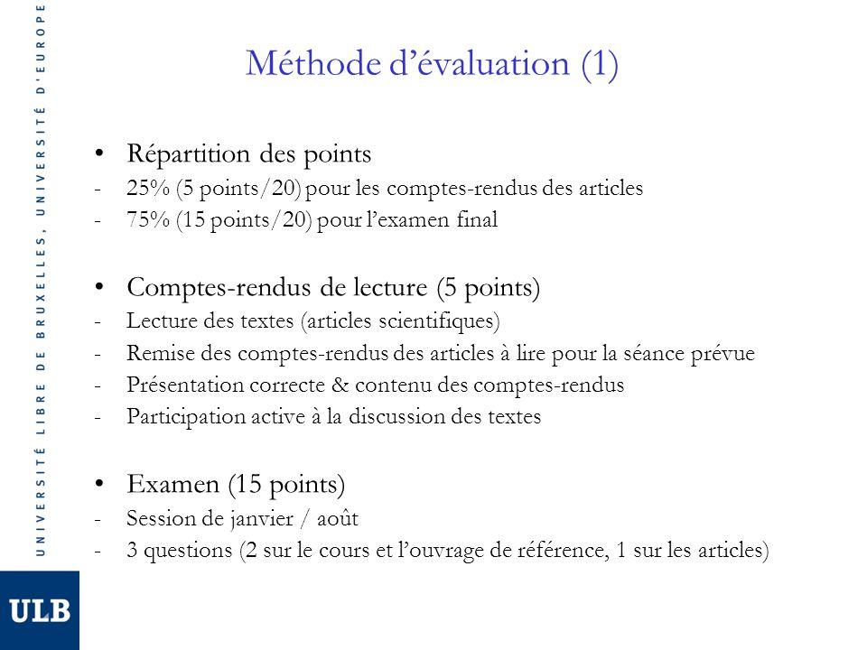 Méthode dévaluation (1) Répartition des points -25% (5 points/20) pour les comptes-rendus des articles -75% (15 points/20) pour lexamen final Comptes-rendus de lecture (5 points) -Lecture des textes (articles scientifiques) -Remise des comptes-rendus des articles à lire pour la séance prévue -Présentation correcte & contenu des comptes-rendus -Participation active à la discussion des textes Examen (15 points) -Session de janvier / août -3 questions (2 sur le cours et louvrage de référence, 1 sur les articles)