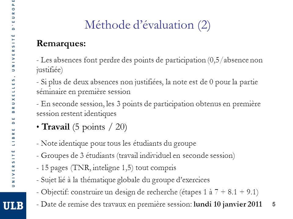 5 Remarques: - Les absences font perdre des points de participation (0,5/absence non justifiée) - Si plus de deux absences non justifiées, la note est de 0 pour la partie séminaire en première session - En seconde session, les 3 points de participation obtenus en première session restent identiques Travail (5 points / 20) - Note identique pour tous les étudiants du groupe - Groupes de 3 étudiants (travail individuel en seconde session) - 15 pages (TNR, inteligne 1,5) tout compris - Sujet lié à la thématique globale du groupe dexercices - Objectif: construire un design de recherche (étapes 1 à 7 + 8.1 + 9.1) - Date de remise des travaux en première session: lundi 10 janvier 2011 Méthode dévaluation (2)