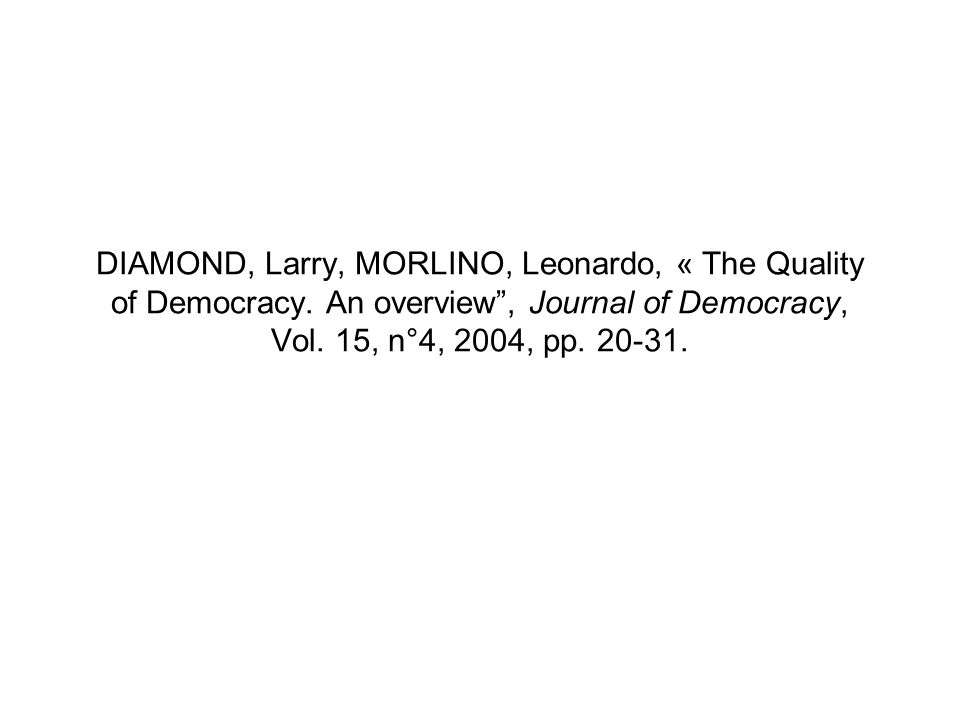 DIAMOND, Larry, MORLINO, Leonardo, « The Quality of Democracy. An overview, Journal of Democracy, Vol. 15, n°4, 2004, pp. 20-31.