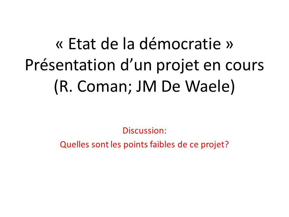 « Etat de la démocratie » Présentation dun projet en cours (R. Coman; JM De Waele) Discussion: Quelles sont les points faibles de ce projet?