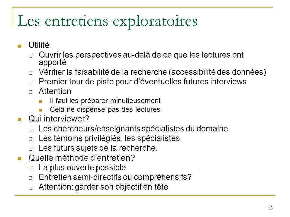 13 Les entretiens exploratoires Utilité Ouvrir les perspectives au-delà de ce que les lectures ont apporté Vérifier la faisabilité de la recherche (ac