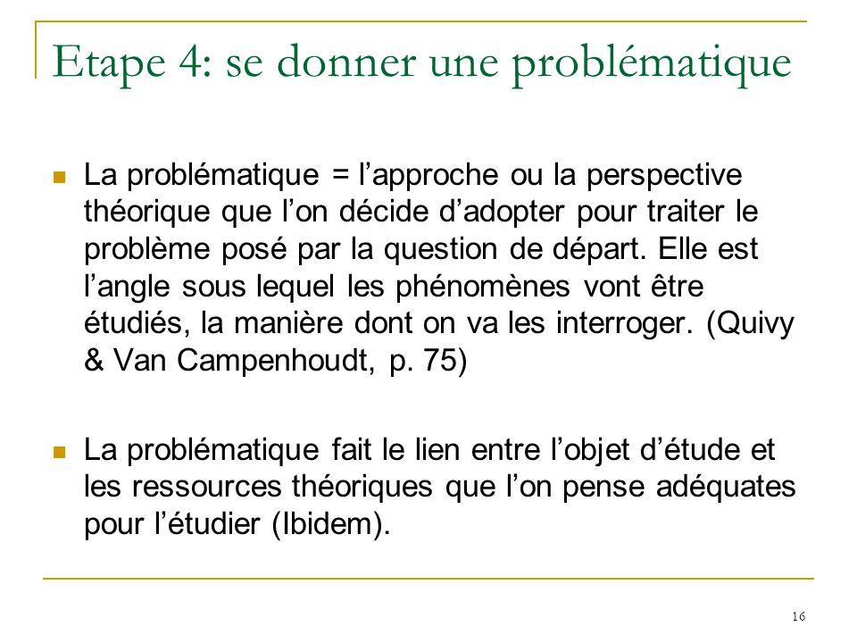 16 Etape 4: se donner une problématique La problématique = lapproche ou la perspective théorique que lon décide dadopter pour traiter le problème posé par la question de départ.