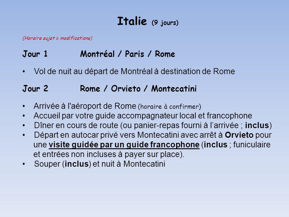Italie (9 jours) (Horaire sujet à modifications) Jour 1Montréal / Paris / Rome Vol de nuit au départ de Montréal à destination de Rome Jour 2Rome / Orvieto / Montecatini Arrivée à l aéroport de Rome (horaire à confirmer) Accueil par votre guide accompagnateur local et francophone Dîner en cours de route (ou panier-repas fourni à larrivée ; inclus) Départ en autocar privé vers Montecatini avec arrêt à Orvieto pour une visite guidée par un guide francophone (inclus ; funiculaire et entrées non incluses à payer sur place).