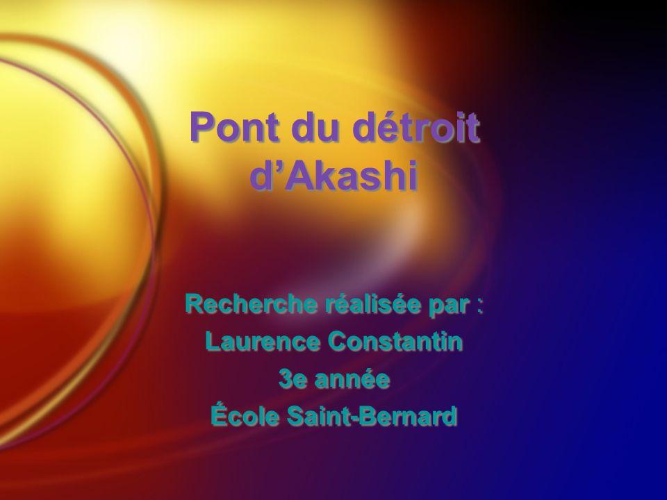 Pont du détroit dAkashi Recherche réalisée par : Laurence Constantin 3e année École Saint-Bernard Recherche réalisée par : Laurence Constantin 3e anné