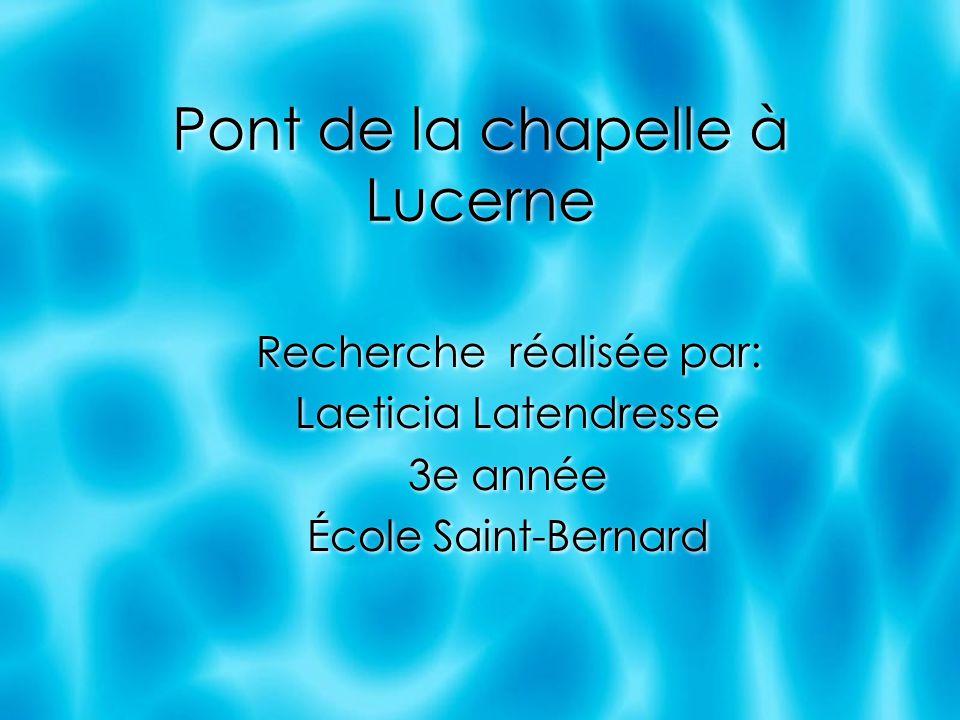 Pont de la chapelle à Lucerne Recherche réalisée par: Laeticia Latendresse 3e année École Saint-Bernard Recherche réalisée par: Laeticia Latendresse 3