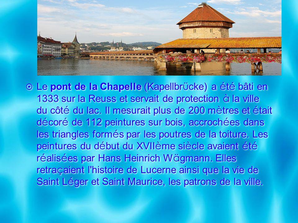 Le pont de la Chapelle (Kapellbr ü cke) a é t é bâti en 1333 sur la Reuss et servait de protection à la ville du côt é du lac. Il mesurait plus de 200