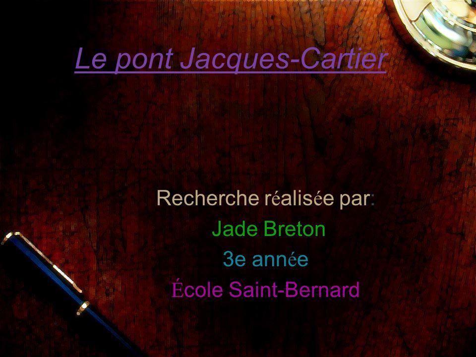 Le pont Jacques-Cartier Recherche r é alis é e par: Jade Breton 3e ann é e É cole Saint-Bernard
