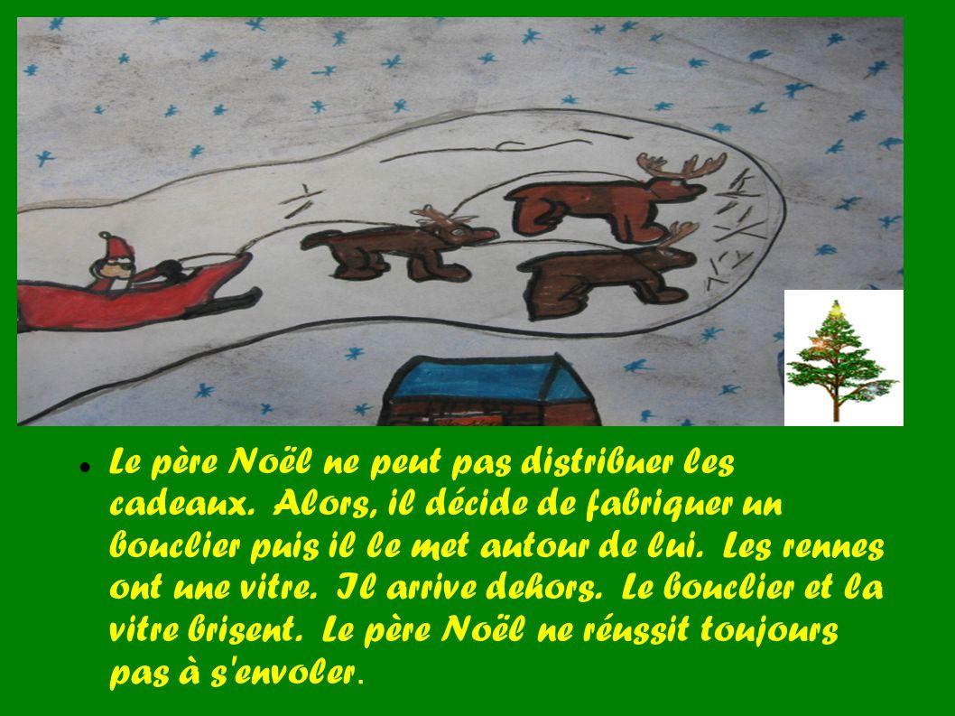 Le père Noël ne peut pas distribuer les cadeaux. Alors, il décide de fabriquer un bouclier puis il le met autour de lui. Les rennes ont une vitre. Il