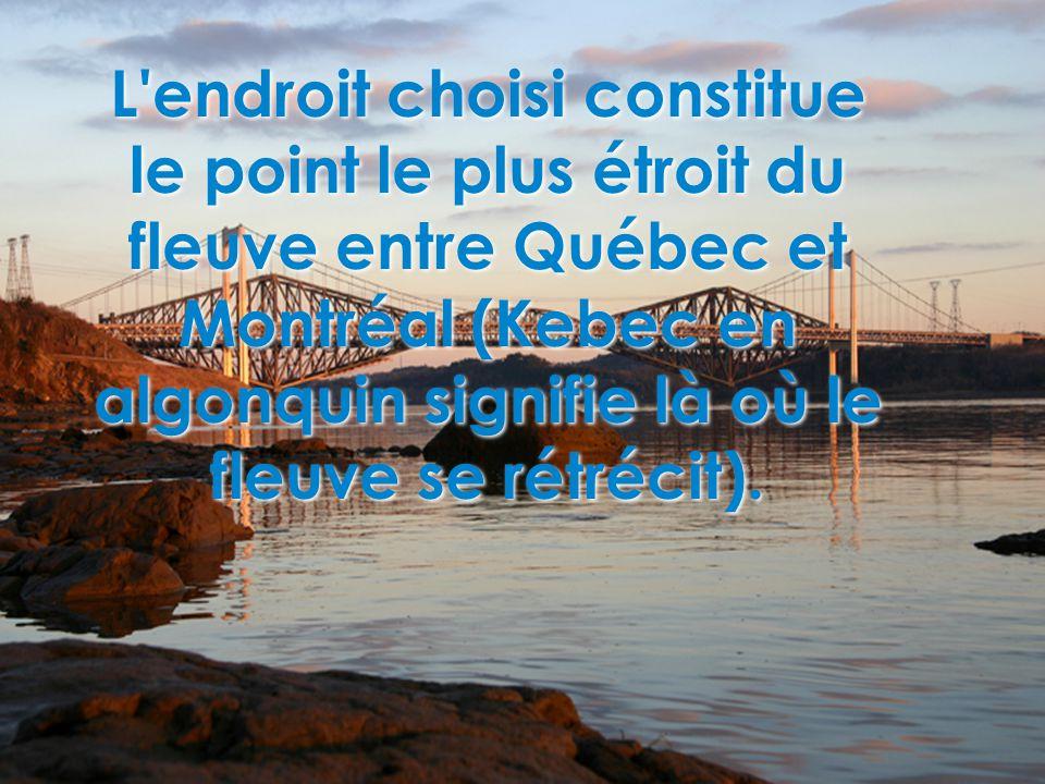 L'endroit choisi constitue le point le plus étroit du fleuve entre Québec et Montréal (Kebec en algonquin signifie là où le fleuve se rétrécit).