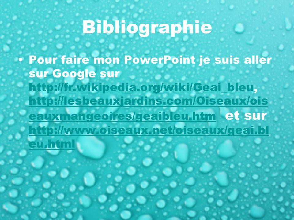 Bibliographie Pour faire mon PowerPoint je suis aller sur Google sur http://fr.wikipedia.org/wiki/Geai_bleu, http://lesbeauxjardins.com/Oiseaux/ois eauxmangeoires/geaibleu.htm et sur http://www.oiseaux.net/oiseaux/geai.bl eu.html http://fr.wikipedia.org/wiki/Geai_bleu http://lesbeauxjardins.com/Oiseaux/ois eauxmangeoires/geaibleu.htm http://www.oiseaux.net/oiseaux/geai.bl eu.html