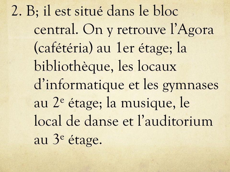 2. B; il est situé dans le bloc central. On y retrouve lAgora (cafétéria) au 1er étage; la bibliothèque, les locaux dinformatique et les gymnases au 2