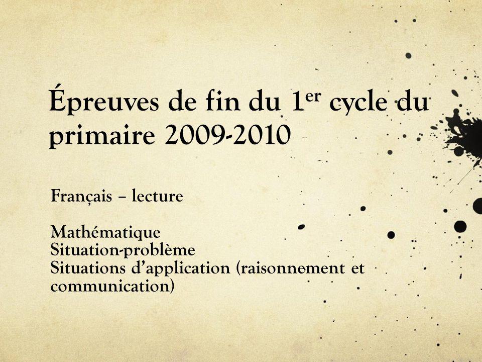 Épreuves de fin du 1 er cycle du primaire 2009-2010 Français – lecture Mathématique Situation-problème Situations dapplication (raisonnement et communication)