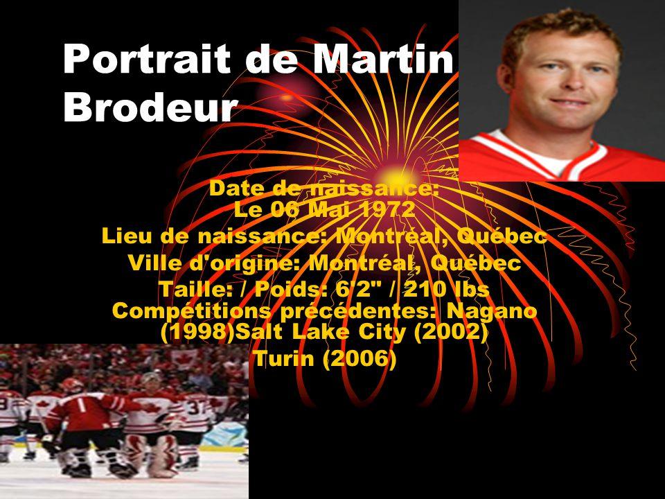 Portrait de Martin Brodeur Date de naissance: Le 06 Mai 1972 Lieu de naissance: Montréal, Québec Ville d'origine: Montréal, Québec Taille: / Poids: 6'