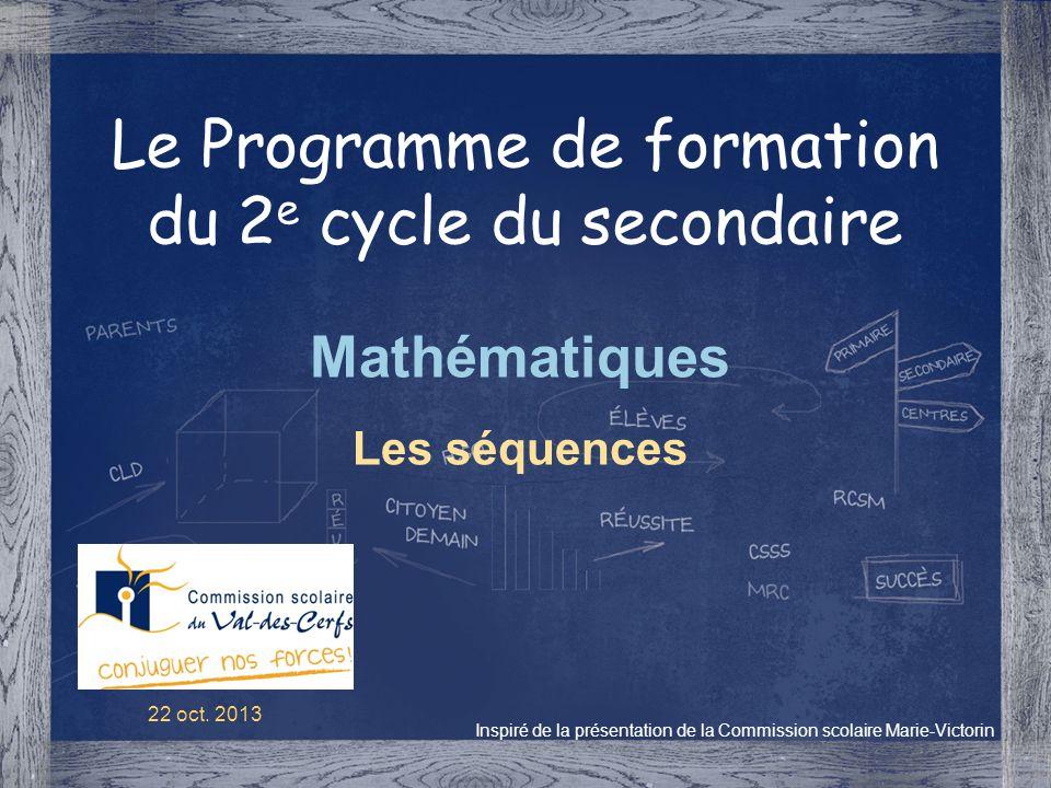 Le Programme de formation du 2 e cycle du secondaire Mathématiques Les séquences Inspiré de la présentation de la Commission scolaire Marie-Victorin 2