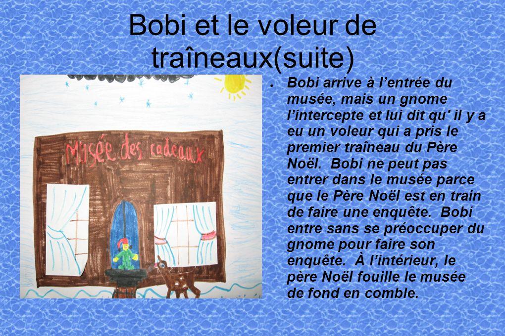 Bobi et le voleur de traîneaux(suite) Bobi arrive à lentrée du musée, mais un gnome lintercepte et lui dit qu il y a eu un voleur qui a pris le premier traîneau du Père Noël.