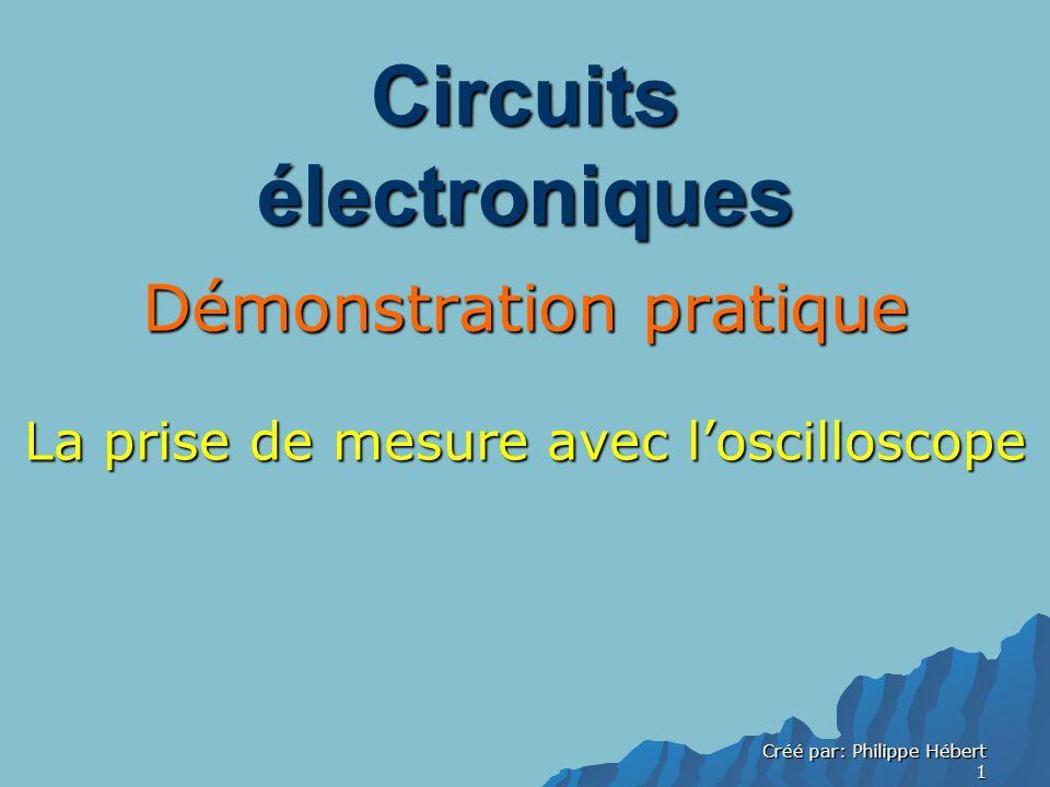 Créé par: Philippe Hébert 1 Circuits électroniques Démonstration pratique La prise de mesure avec loscilloscope