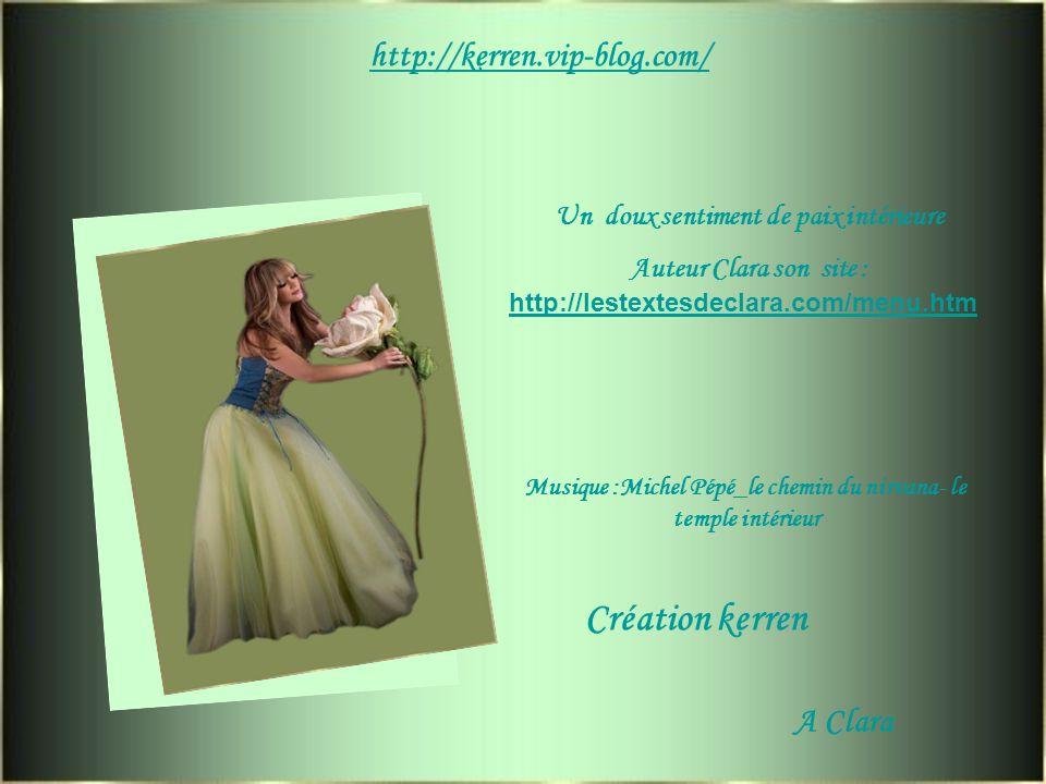 http://kerren.vip-blog.com/ Un doux sentiment de paix intérieure Auteur Clara son site : http://lestextesdeclara.com/menu.htm Musique :Michel Pépé_le chemin du nirvana- le temple intérieur Création kerren A Clara
