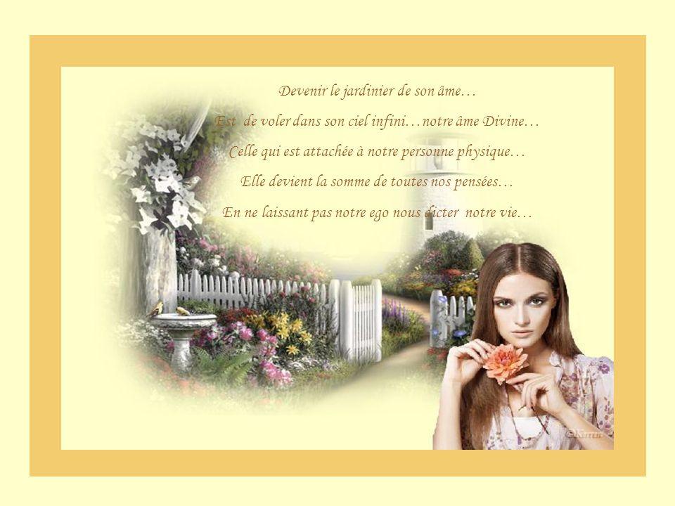 Devenir le jardinier de son âme… Est de voler dans son ciel infini…notre âme Divine… Celle qui est attachée à notre personne physique… Elle devient la somme de toutes nos pensées… En ne laissant pas notre ego nous dicter notre vie…