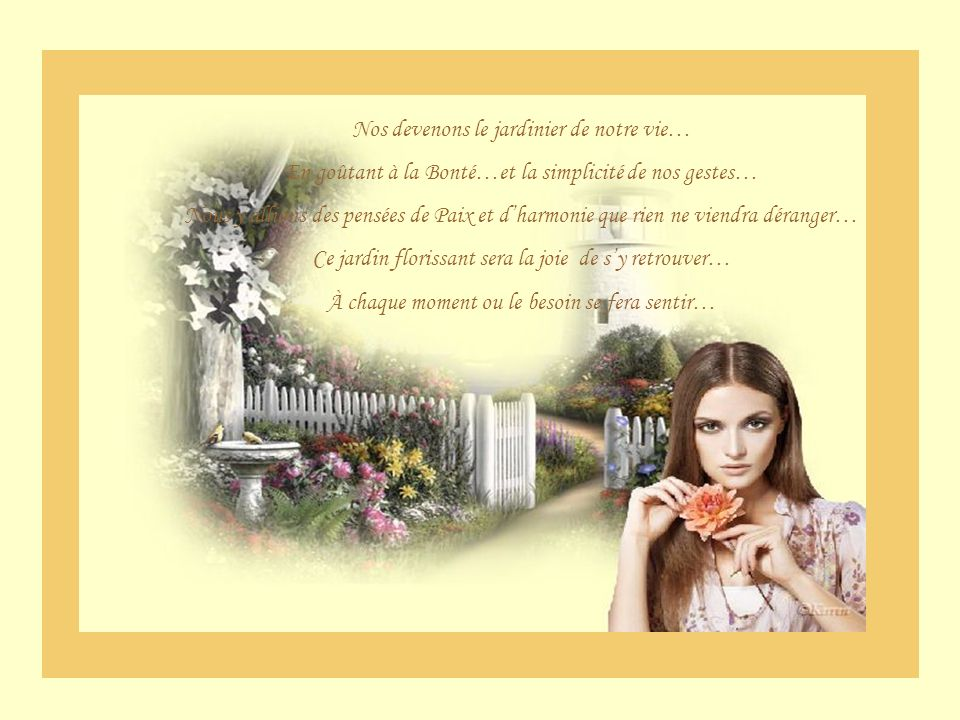 Nos devenons le jardinier de notre vie… En goûtant à la Bonté…et la simplicité de nos gestes… Nous y allions des pensées de Paix et dharmonie que rien ne viendra déranger… Ce jardin florissant sera la joie de sy retrouver… À chaque moment ou le besoin se fera sentir…